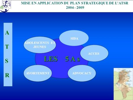 . MISE EN APPLICATION DU PLAN STRATEGIQUE DE LATSR 2004 - 2009 LES 5 A s AVORTEMENT ADOLESCENTS ET JEUNES SIDA ACCES ADVOCACY ATSRATSR.