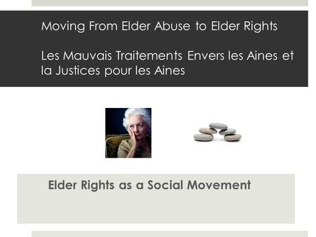 Moving From Elder Abuse to Elder Rights Les Mauvais Traitements Envers les Aines et la Justices pour les Aines Elder Rights as a Social Movement.