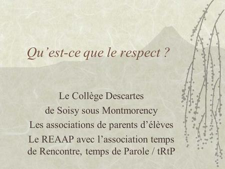 Quest-ce que le respect ? Le Collège Descartes de Soisy sous Montmorency Les associations de parents délèves Le REAAP avec lassociation temps de Rencontre,