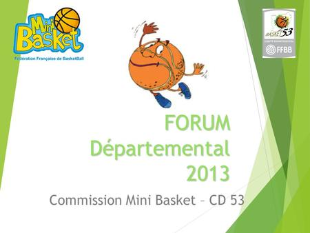 FORUM Départemental 2013 Commission Mini Basket – CD 53.