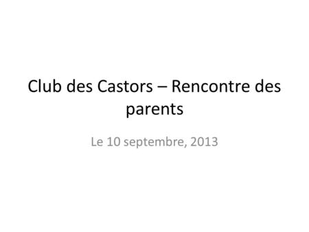 Club des Castors – Rencontre des parents Le 10 septembre, 2013.