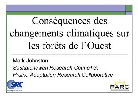 Conséquences des changements climatiques sur les forêts de lOuest Mark Johnston Saskatchewan Research Council et Prairie Adaptation Research Collaborative.