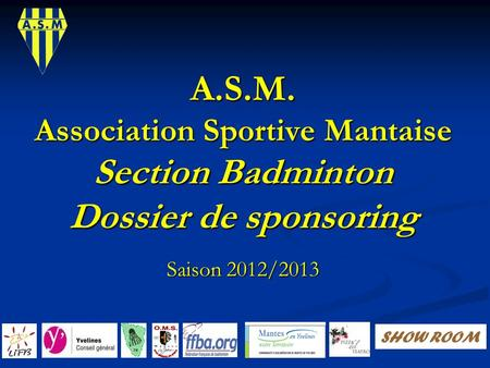 A.S.M. Association Sportive Mantaise Section Badminton Dossier de sponsoring Saison 2012/2013 SHOW ROOM.