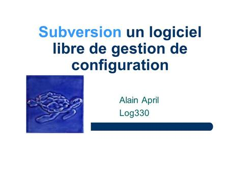 Subversion un logiciel libre de gestion de configuration Alain April Log330.