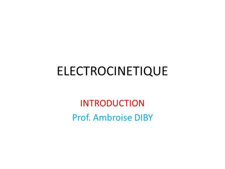 ELECTROCINETIQUE INTRODUCTION Prof. Ambroise DIBY.