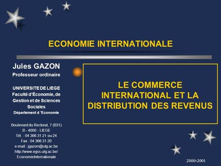 2000-2001 ECONOMIE INTERNATIONALE LE COMMERCE INTERNATIONAL ET LA DISTRIBUTION DES REVENUS Jules GAZON Professeur ordinaire UNIVERSITE DE LIEGE Faculté