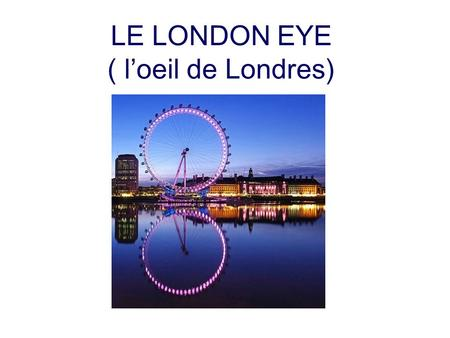 LE LONDON EYE ( loeil de Londres). Plan 1 – Introduction 2 – Histoire du London Eye 3 – Construction du London Eye 4 – Un lieu touristique.