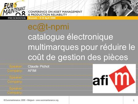 Speaker: Company: PRESENTATION © Euromaintenance 2008 – Belgium -  1 1 Brussels 8-10 April 2008 catalogue électronique.