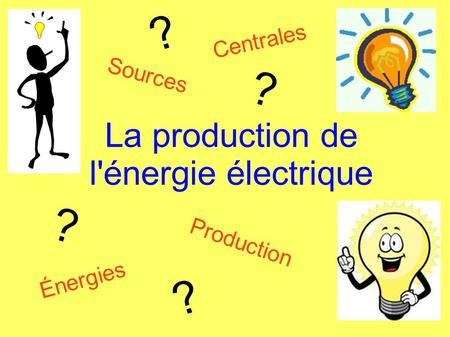 La production de l'énergie électrique Sources Centrales Énergies Production ? ? ? ?