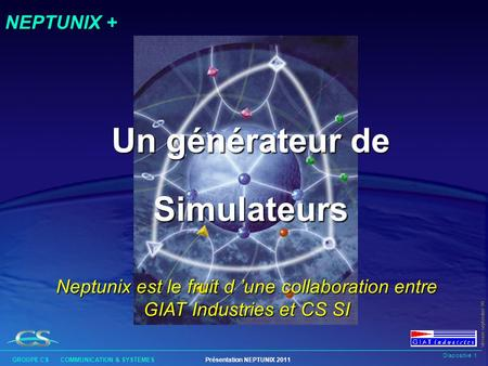 Diapositive 1 GROUPE CS COMMUNICATION & SYSTEMESPrésentation NEPTUNIX 2011 Version septembre 99 NEPTUNIX + Un générateur de Simulateurs Neptunix est le.
