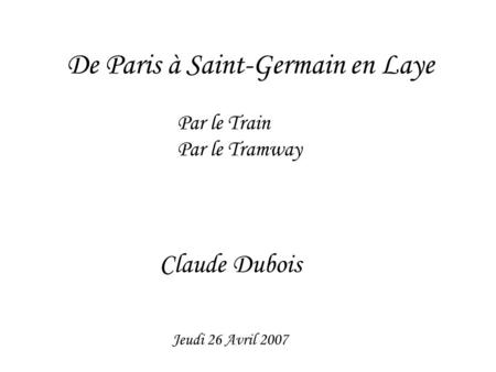 De Paris à Saint-Germain en Laye Par le Train Par le Tramway Claude Dubois Jeudi 26 Avril 2007.