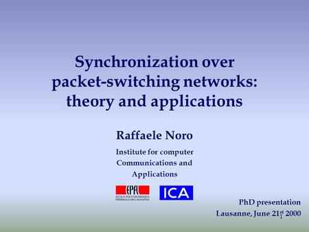 1 Synchronization over packet-switching networks: theory and applications Raffaele Noro Institute for computer Communications and Applications PhD presentation.