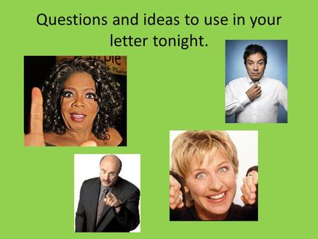 Questions and ideas to use in your letter tonight.