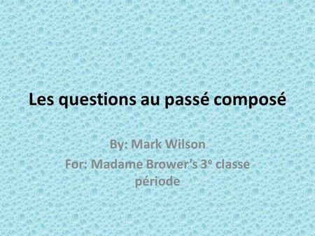 Les questions au passé composé By: Mark Wilson For: Madame Browers 3 e classe période.