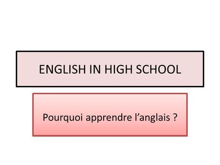 ENGLISH IN HIGH SCHOOL Pourquoi apprendre langlais ?