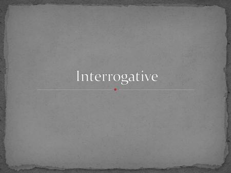 The interrogative structure indicates that the speaker is searching for information In other words, we use the interrogative to ask questions.