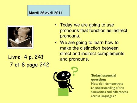 Mardi 26 avril 2011 Today we are going to use pronouns that function as indirect pronouns. We are going to learn how to make the distinction between direct.