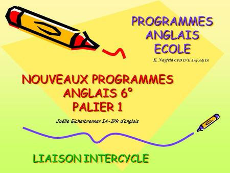 NOUVEAUX PROGRAMMES ANGLAIS 6° PALIER 1 PROGRAMMES ANGLAIS ECOLE LIAISON INTERCYCLE Joëlle Eichelbrenner IA-IPR danglais K. Nayfeld CPD LVE Ang Adj IA.