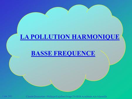5 juin 2002 Claude Dumortier - Philippe Enjalbert Stage TS-IRIS Académie Aix-Marseille LA POLLUTION HARMONIQUE BASSE FREQUENCE.