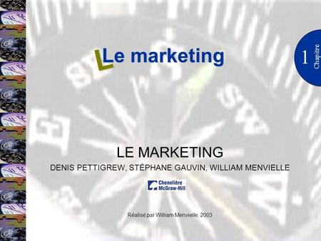 Le marketing 1 Chapitre LE MARKETING DENIS PETTIGREW, STÉPHANE GAUVIN, WILLIAM MENVIELLE Réalisé par William Menvielle, 2003 L.