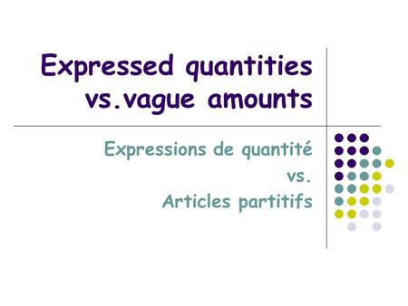 Expressed quantities vs.vague amounts Expressions de quantité vs. Articles partitifs.