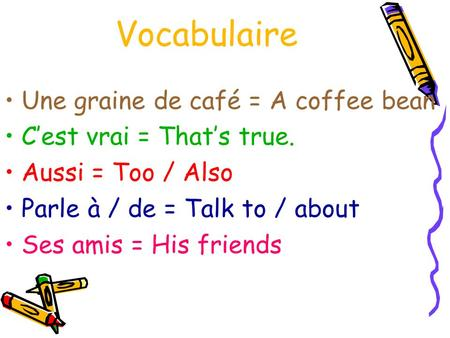 Vocabulaire Une graine de café = A coffee bean Cest vrai = Thats true. Aussi = Too / Also Parle à / de = Talk to / about Ses amis = His friends.