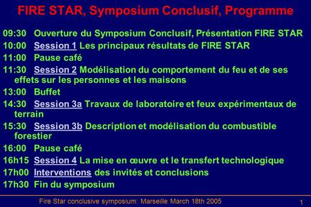 Fire Star conclusive symposium: Marseille March 18th 2005 1 FIRE STAR, Symposium Conclusif, Programme 09:30Ouverture du Symposium Conclusif, Présentation.