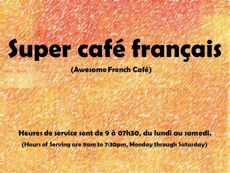 Super café français (Awesome French Café) Heures de service sont de 9 à 07h30, du lundi au samedi. (Hours of Serving are 9am to 7:30pm, Monday through.