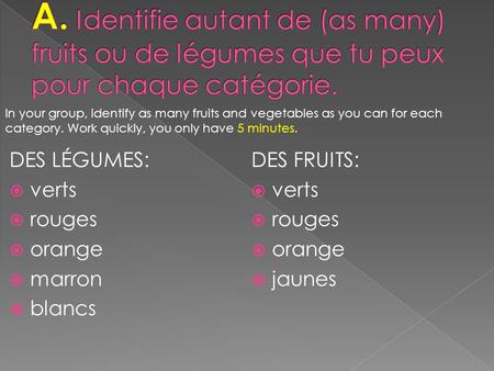 DES LÉGUMES: verts rouges orange marron blancs DES FRUITS: verts rouges orange jaunes In your group, identify as many fruits and vegetables as you can.
