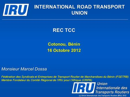 REC TCC Cotonou, Bénin 16 Octobre 2012 (c) Union Internationale des Transports Routiers (IRU) 2012 INTERNATIONAL ROAD TRANSPORT UNION Monsieur Marcel Dossa.