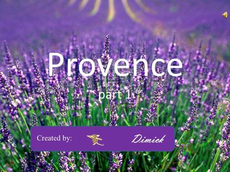 Provence part 1 Created by: Dimick Provence: Lavande et tournesols.