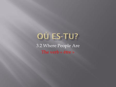 3.2 Where People Are The verb « être ». First, say where the person is, using the verb to be. Second, say what the person is doing, using the verb faire,
