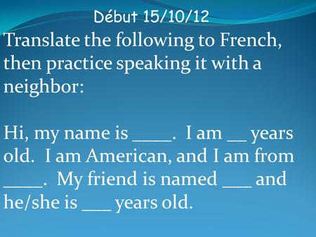 Début 15/10/12 Translate the following to French, then practice speaking it with a neighbor: Hi, my name is ____. I am __ years old. I am American, and.