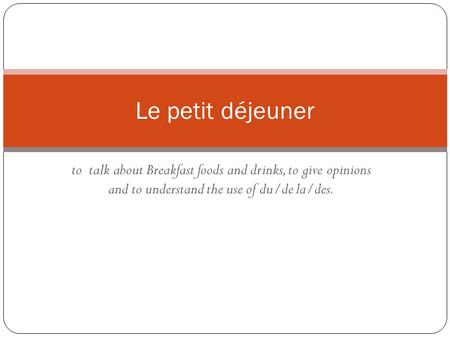 To talk about Breakfast foods and drinks, to give opinions and to understand the use of du/de la/des. Le petit déjeuner.