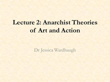 Lecture 2: Anarchist Theories of Art and Action Dr Jessica Wardhaugh.