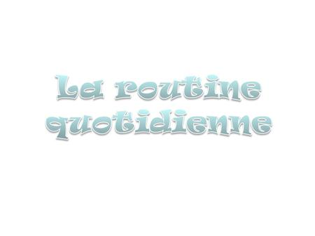 La routine quotidienne.