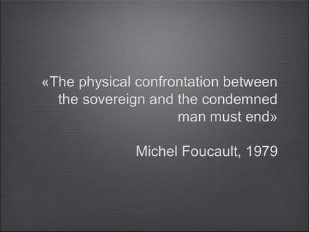 «The physical confrontation between the sovereign and the condemned man must end» Michel Foucault, 1979 «The physical confrontation between the sovereign.