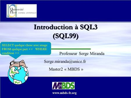04/05/2014 07:01 Copyright Serge MIRANDA, Objets et BD (Part IV) 1 Introduction à SQL3 (SQL99) Professeur Serge Miranda Master2.