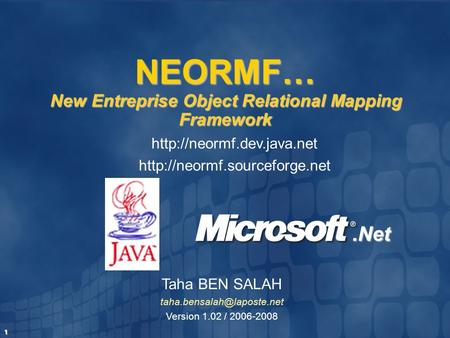 1 Taha BEN SALAH Version 1.02 / 2006-2008 NEORMF… New Entreprise Object Relational Mapping Framework.Net
