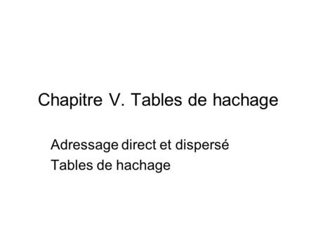 Chapitre V. Tables de hachage Adressage direct et dispersé Tables de hachage.