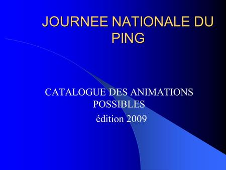 JOURNEE NATIONALE DU PING CATALOGUE DES ANIMATIONS POSSIBLES édition 2009.