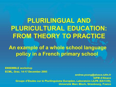 PLURILINGUAL AND PLURICULTURAL EDUCATION: FROM THEORY TO PRACTICE An example of a whole school language policy in a French primary school ENSEMBLE workshop.