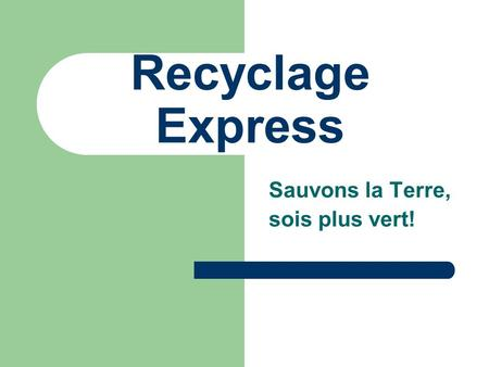Recyclage Express Sauvons la Terre, sois plus vert!