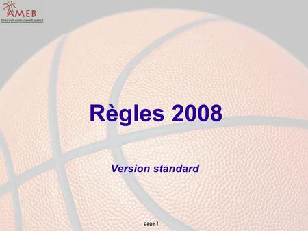Page 1 Règles 2008 Version standard. page 2 Règles 2008 Les documents de référence : Le règlement officiel de Basket-Ball 2008 Les interprétations officielles.