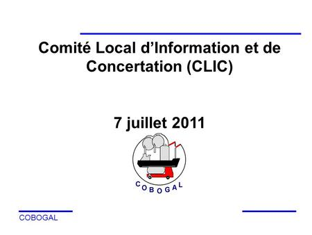 COBOGAL Comité Local dInformation et de Concertation (CLIC) 7 juillet 2011.