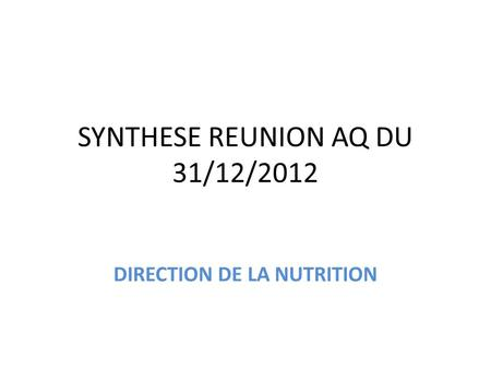 SYNTHESE REUNION AQ DU 31/12/2012 DIRECTION DE LA NUTRITION.