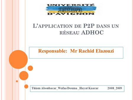 L APPLICATION DE P2P DANS UN RÉSEAU ADHOC Responsable: Mr Rachid Elazouzi Thiam Aboubacar_Wafaa Douma _Hayat Kaarar 2008_2009.