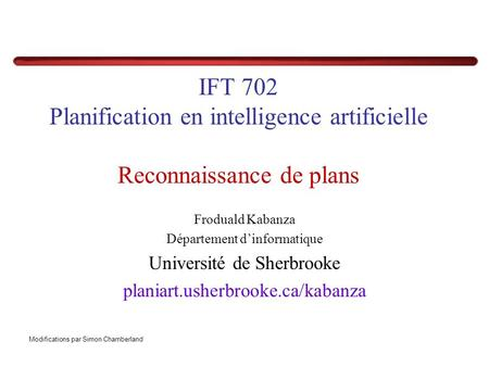 IFT 702 Planification en intelligence artificielle Reconnaissance de plans Froduald Kabanza Département dinformatique Université de Sherbrooke planiart.usherbrooke.ca/kabanza.