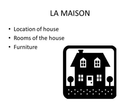 LA MAISON Location of house Rooms of the house Furniture.