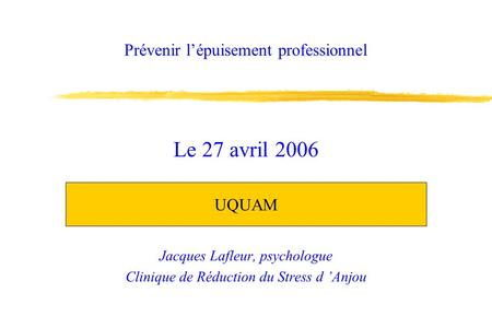 Prévenir lépuisement professionnel Jacques Lafleur, psychologue Clinique de Réduction du Stress d Anjou Le 27 avril 2006 UQUAM.